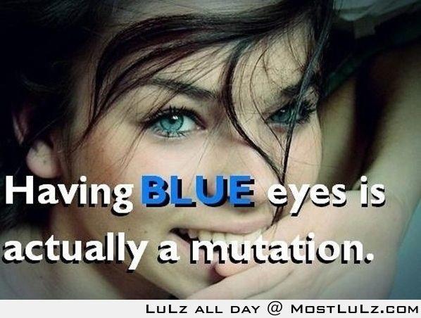 Blue eyed people are mutants LuLz