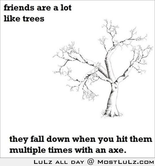 Friends are a lot like...trees LuLz