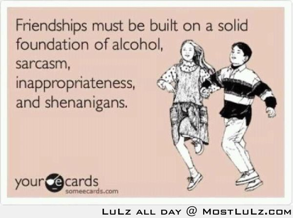 Friendships must be built on solid foundations...LuLz