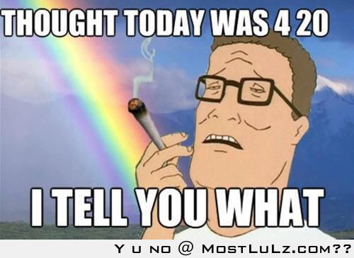 Well it's 420 somewhere LuLz